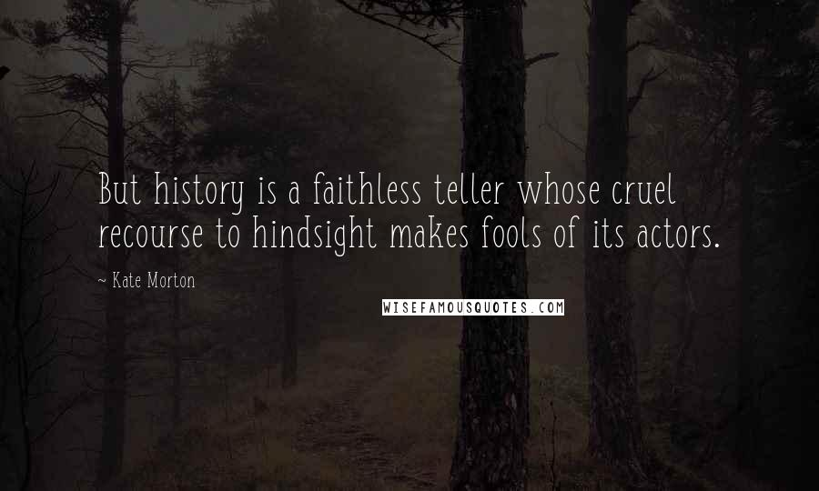 Kate Morton Quotes: But history is a faithless teller whose cruel recourse to hindsight makes fools of its actors.