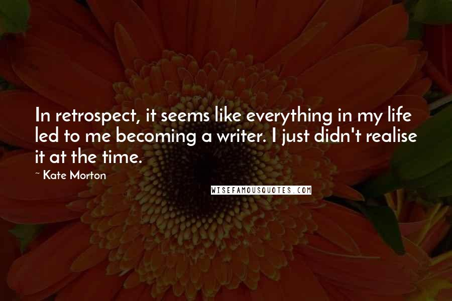 Kate Morton Quotes: In retrospect, it seems like everything in my life led to me becoming a writer. I just didn't realise it at the time.