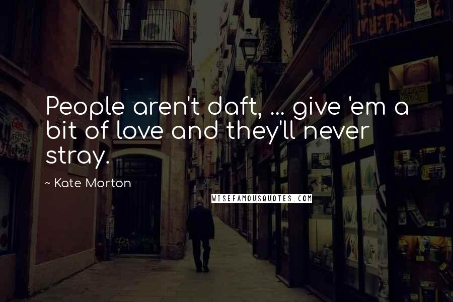 Kate Morton Quotes: People aren't daft, ... give 'em a bit of love and they'll never stray.