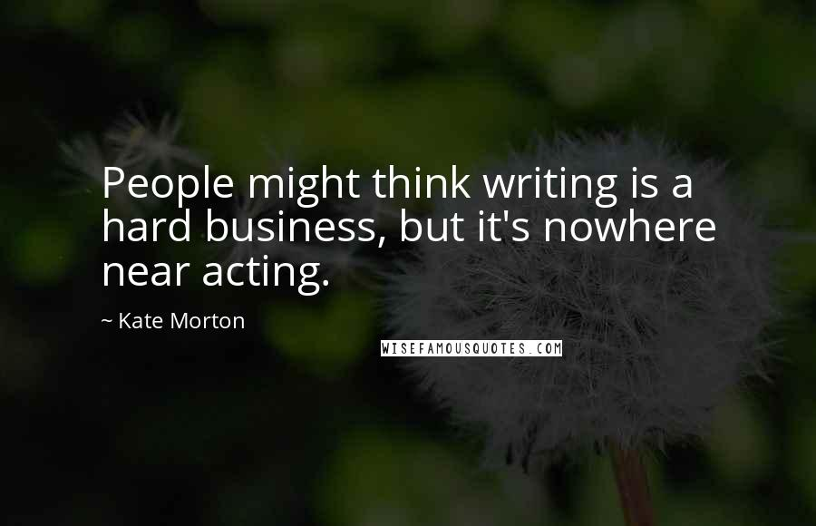 Kate Morton Quotes: People might think writing is a hard business, but it's nowhere near acting.