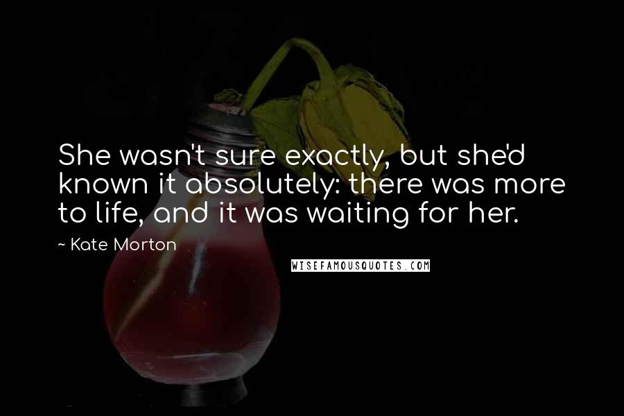 Kate Morton Quotes: She wasn't sure exactly, but she'd known it absolutely: there was more to life, and it was waiting for her.