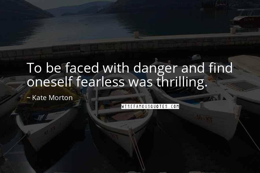 Kate Morton Quotes: To be faced with danger and find oneself fearless was thrilling.