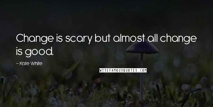 Kate White Quotes: Change is scary but almost all change is good.