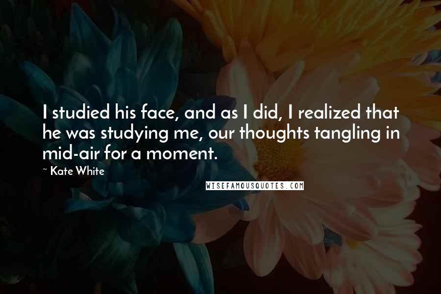Kate White Quotes: I studied his face, and as I did, I realized that he was studying me, our thoughts tangling in mid-air for a moment.