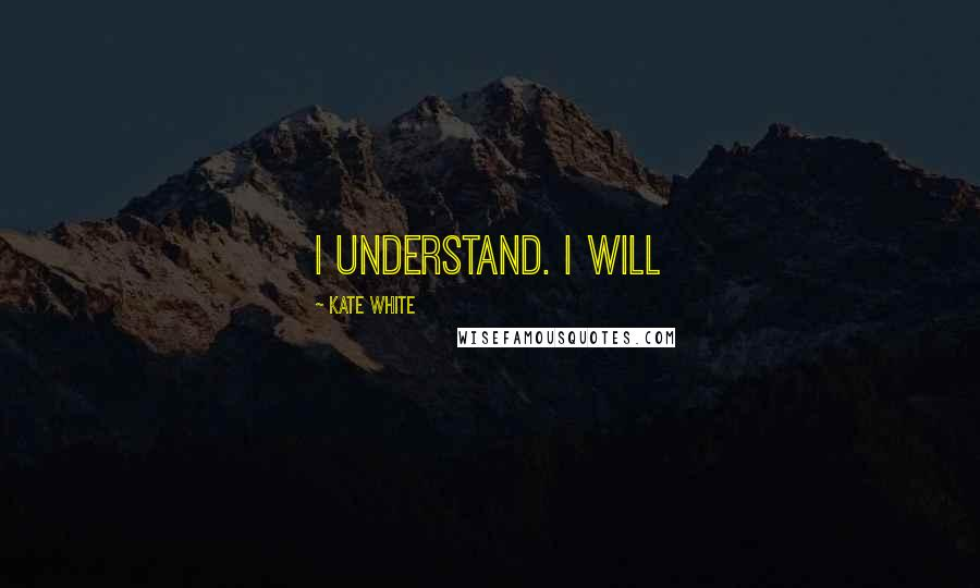 Kate White Quotes: I understand. I will