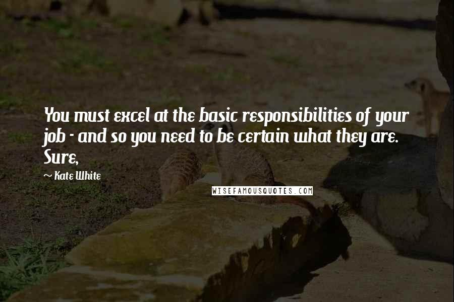 Kate White Quotes: You must excel at the basic responsibilities of your job - and so you need to be certain what they are. Sure,