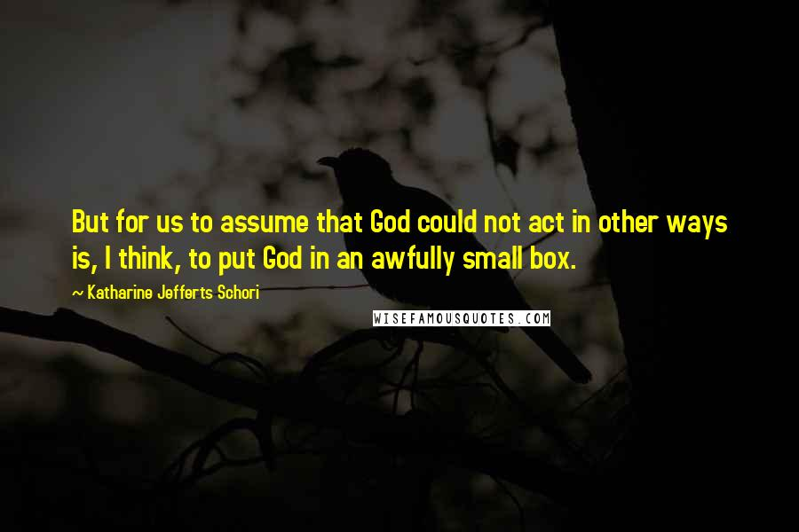 Katharine Jefferts Schori Quotes: But for us to assume that God could not act in other ways is, I think, to put God in an awfully small box.