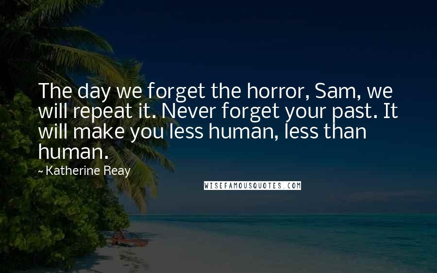 Katherine Reay Quotes: The day we forget the horror, Sam, we will repeat it. Never forget your past. It will make you less human, less than human.