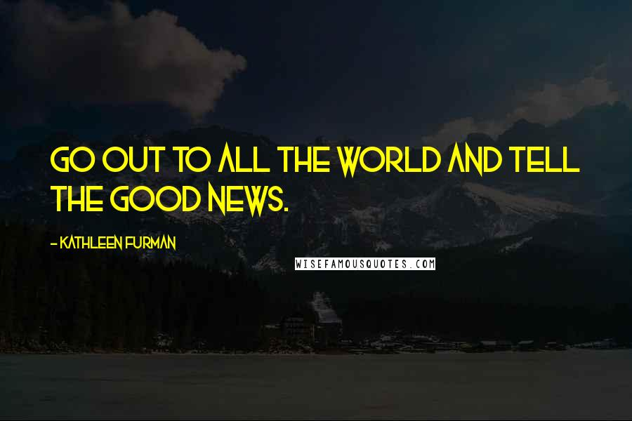 Kathleen Furman Quotes: Go out to all the world and tell the good news.