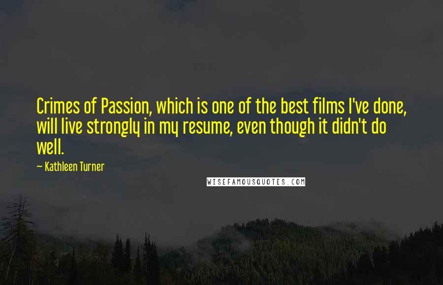 Kathleen Turner Quotes: Crimes of Passion, which is one of the best films I've done, will live strongly in my resume, even though it didn't do well.