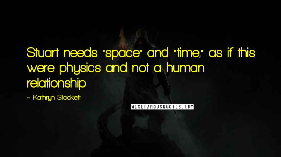 """Kathryn Stockett Quotes: Stuart needs """"space"""" and """"time,"""" as if this were physics and not a human relationship."""