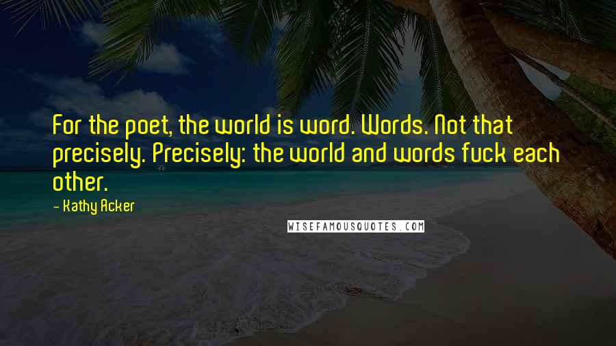 Kathy Acker Quotes: For the poet, the world is word. Words. Not that precisely. Precisely: the world and words fuck each other.