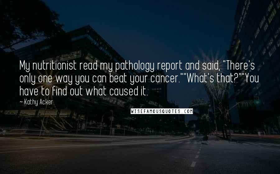 "Kathy Acker Quotes: My nutritionist read my pathology report and said, ""There's only one way you can beat your cancer.""""What's that?""""You have to find out what caused it."