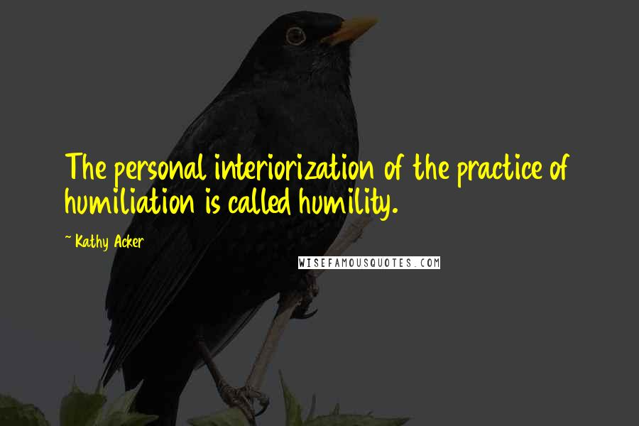 Kathy Acker Quotes: The personal interiorization of the practice of humiliation is called humility.
