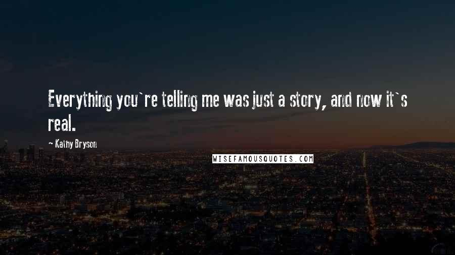 Kathy Bryson Quotes: Everything you're telling me was just a story, and now it's real.