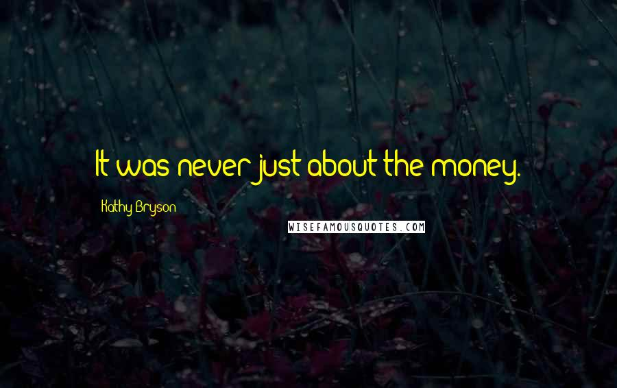 Kathy Bryson Quotes: It was never just about the money.