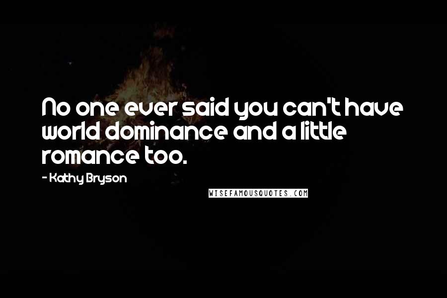 Kathy Bryson Quotes: No one ever said you can't have world dominance and a little romance too.