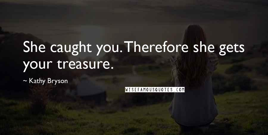 Kathy Bryson Quotes: She caught you. Therefore she gets your treasure.