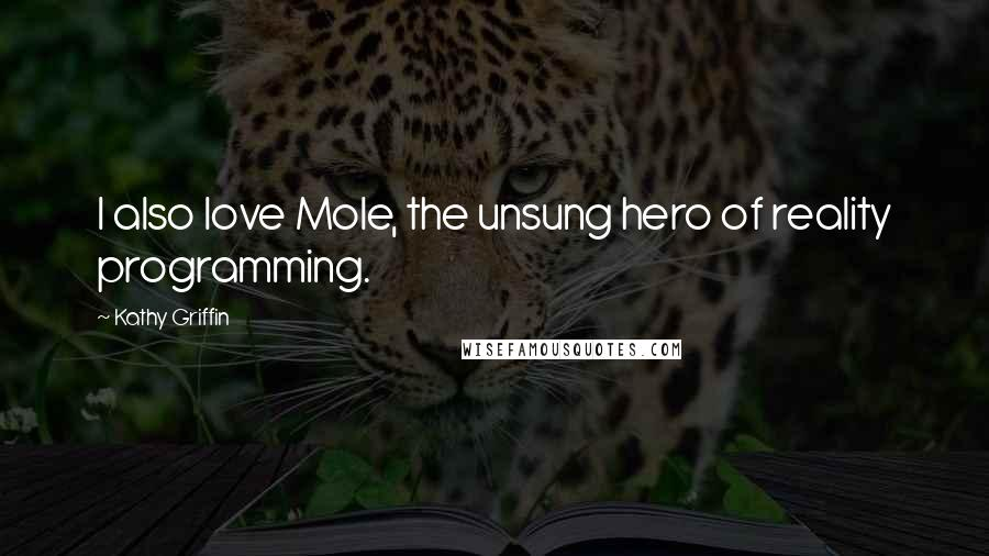 Kathy Griffin Quotes: I also love Mole, the unsung hero of reality programming.