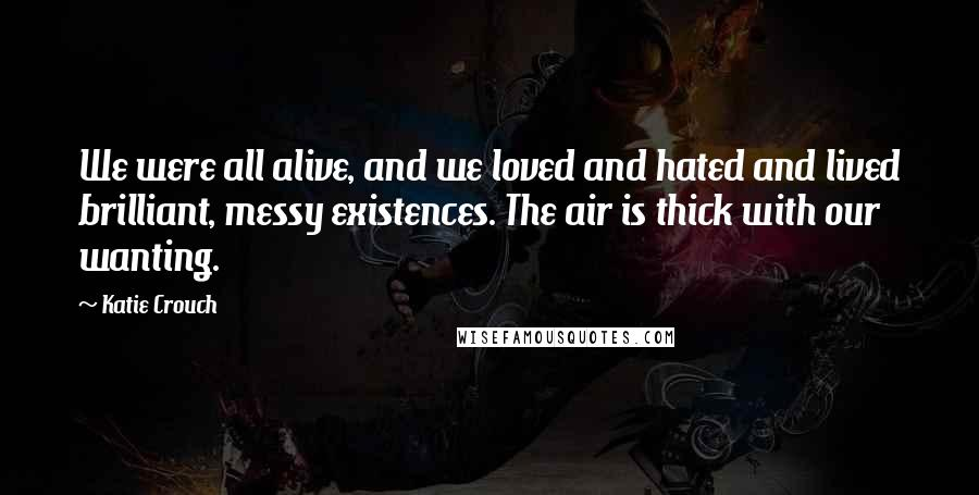 Katie Crouch Quotes: We were all alive, and we loved and hated and lived brilliant, messy existences. The air is thick with our wanting.