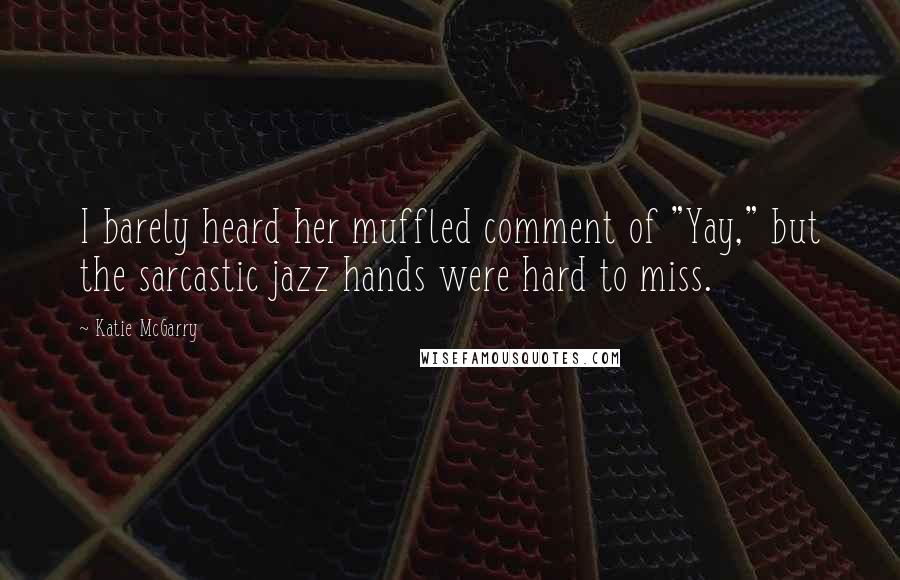 """Katie McGarry Quotes: I barely heard her muffled comment of """"Yay,"""" but the sarcastic jazz hands were hard to miss."""