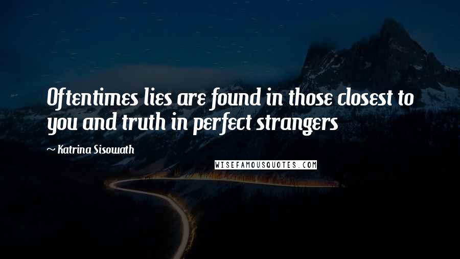 Katrina Sisowath Quotes: Oftentimes lies are found in those closest to you and truth in perfect strangers