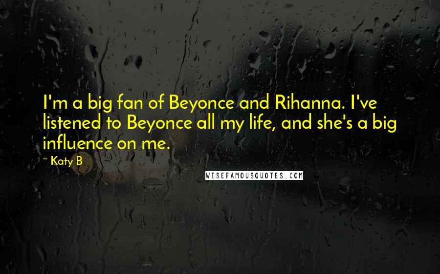 Katy B Quotes: I'm a big fan of Beyonce and Rihanna. I've listened to Beyonce all my life, and she's a big influence on me.