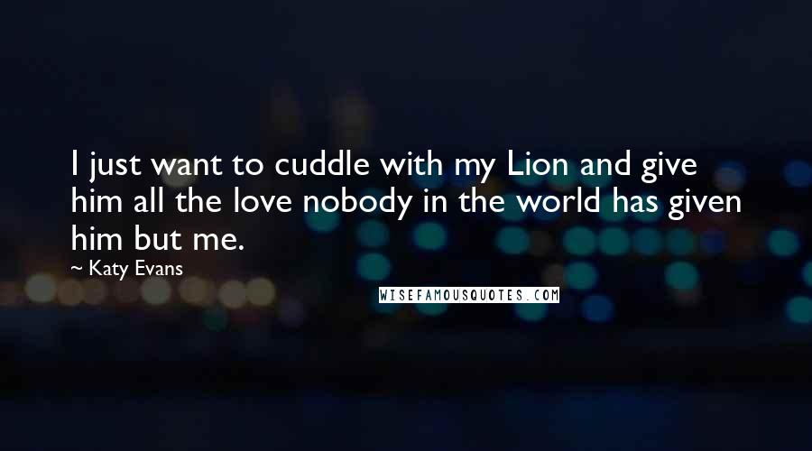 Katy Evans Quotes: I just want to cuddle with my Lion and give him all the love nobody in the world has given him but me.