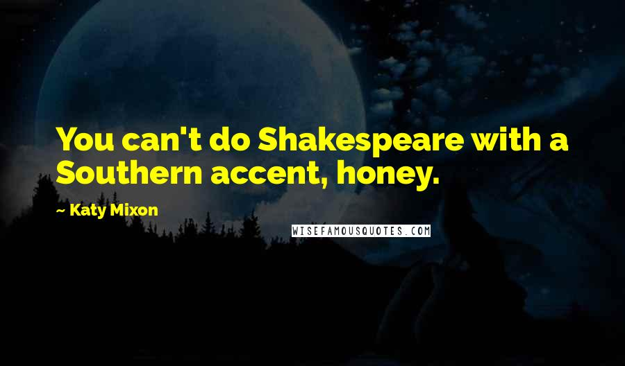 Katy Mixon Quotes: You can't do Shakespeare with a Southern accent, honey.