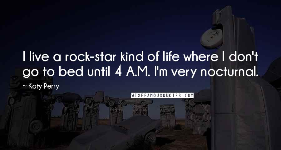Katy Perry Quotes: I live a rock-star kind of life where I don't go to bed until 4 A.M. I'm very nocturnal.