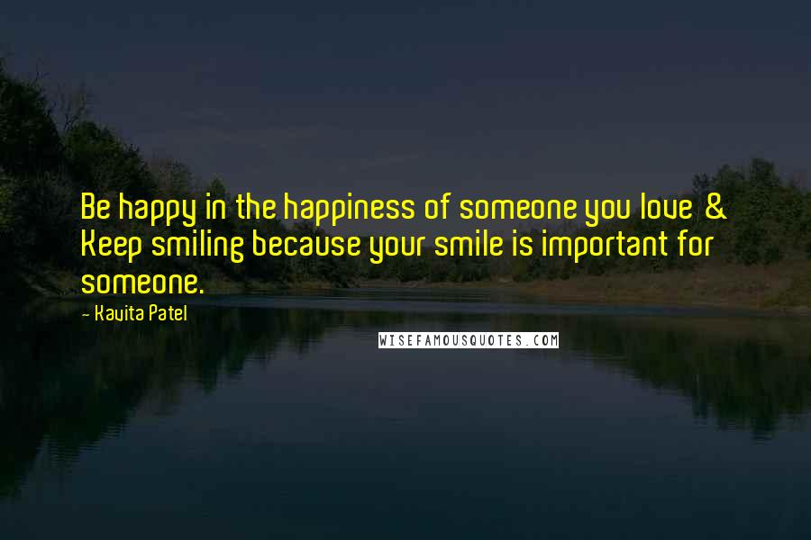 Kavita Patel Quotes: Be happy in the happiness of someone you love & Keep smiling because your smile is important for someone.