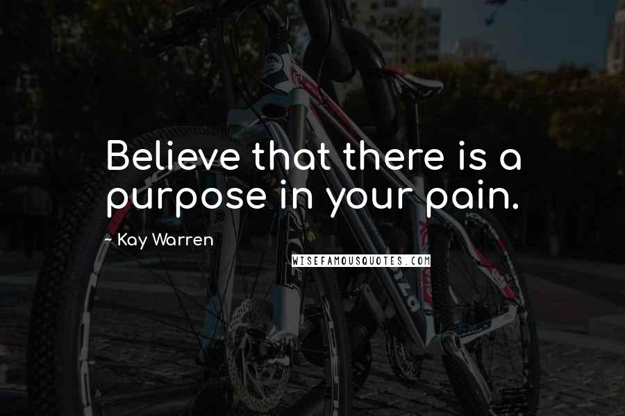 Kay Warren Quotes: Believe that there is a purpose in your pain.