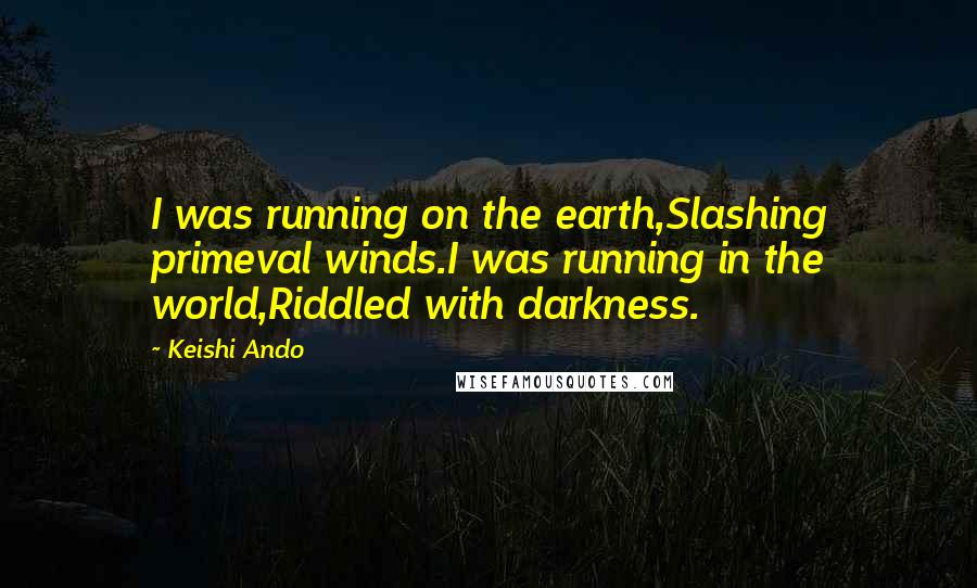 Keishi Ando Quotes: I was running on the earth,Slashing primeval winds.I was running in the world,Riddled with darkness.