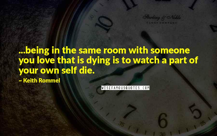 Keith Rommel Quotes: ...being in the same room with someone you love that is dying is to watch a part of your own self die.
