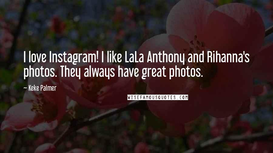 Keke Palmer Quotes: I love Instagram! I like LaLa Anthony and Rihanna's photos. They always have great photos.