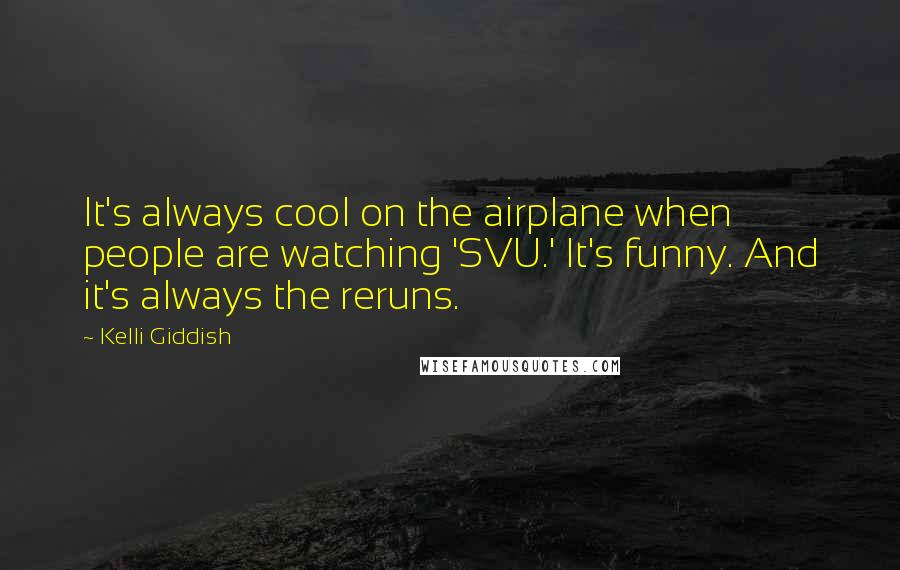 Kelli Giddish Quotes: It's always cool on the airplane when people are watching 'SVU.' It's funny. And it's always the reruns.