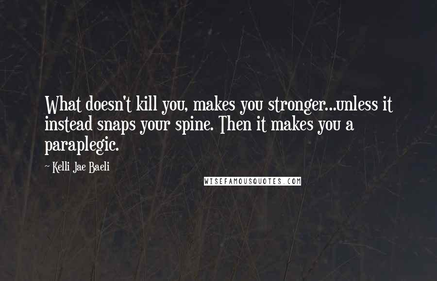 Kelli Jae Baeli Quotes: What doesn't kill you, makes you stronger...unless it instead snaps your spine. Then it makes you a paraplegic.