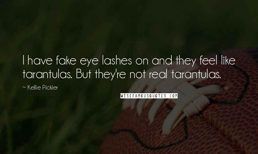 Kellie Pickler Quotes: I have fake eye lashes on and they feel like tarantulas. But they're not real tarantulas.