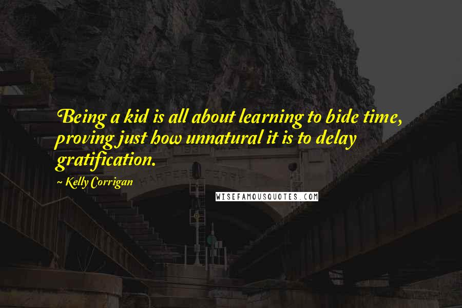 Kelly Corrigan Quotes: Being a kid is all about learning to bide time, proving just how unnatural it is to delay gratification.