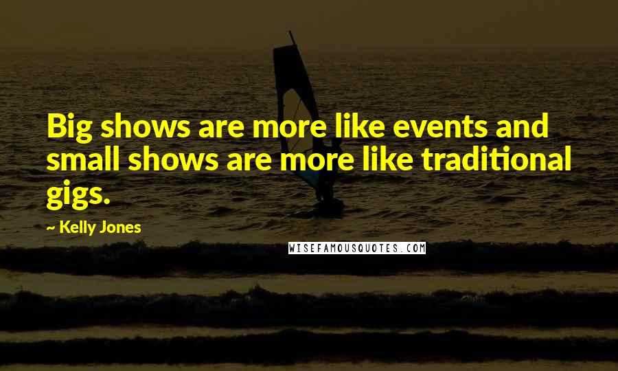 Kelly Jones Quotes: Big shows are more like events and small shows are more like traditional gigs.