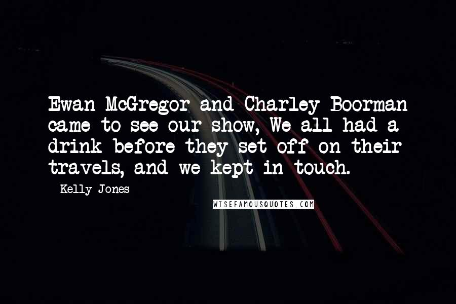 Kelly Jones Quotes: Ewan McGregor and Charley Boorman came to see our show, We all had a drink before they set off on their travels, and we kept in touch.
