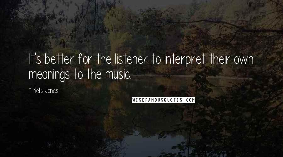 Kelly Jones Quotes: It's better for the listener to interpret their own meanings to the music.