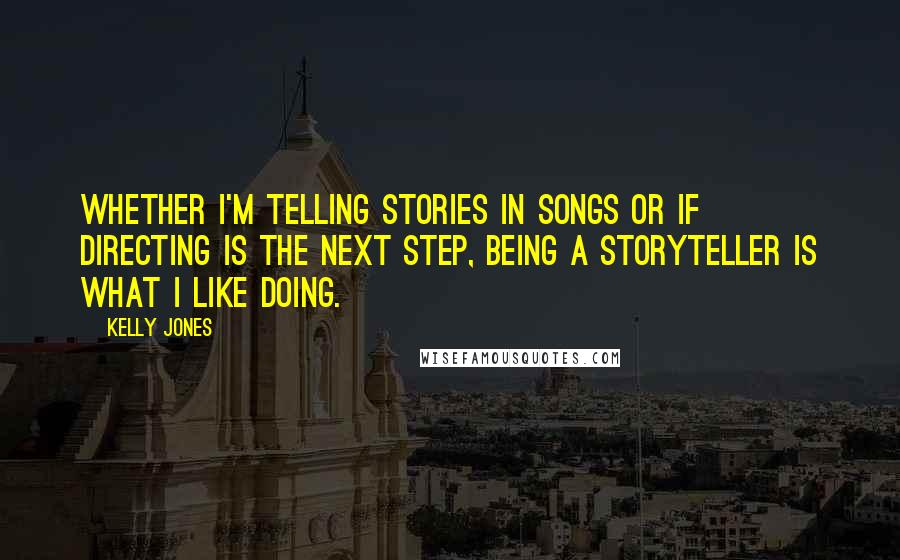 Kelly Jones Quotes: Whether I'm telling stories in songs or if directing is the next step, being a storyteller is what I like doing.