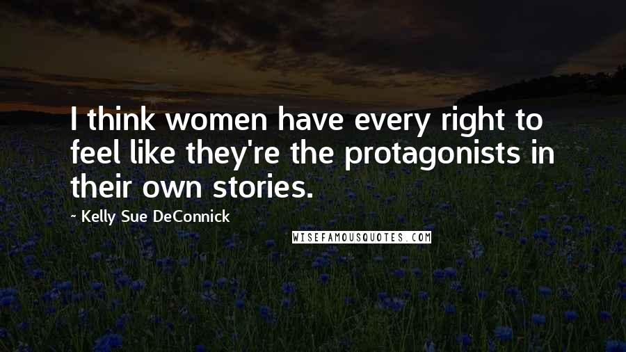 Kelly Sue DeConnick Quotes: I think women have every right to feel like they're the protagonists in their own stories.