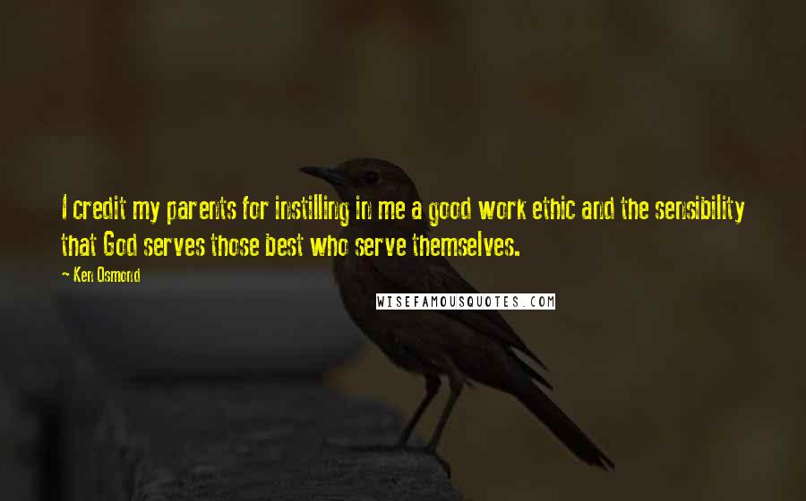 Ken Osmond Quotes: I credit my parents for instilling in me a good work ethic and the sensibility that God serves those best who serve themselves.