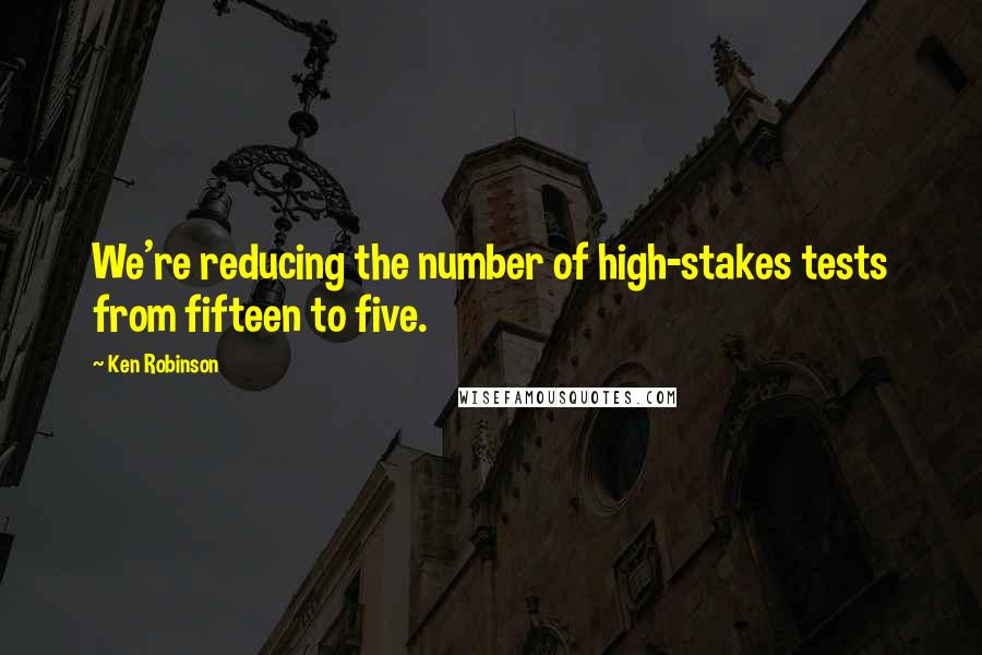 Ken Robinson Quotes: We're reducing the number of high-stakes tests from fifteen to five.