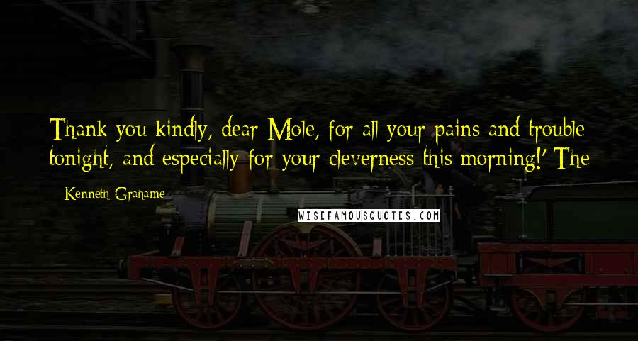 Kenneth Grahame Quotes: Thank you kindly, dear Mole, for all your pains and trouble tonight, and especially for your cleverness this morning!' The
