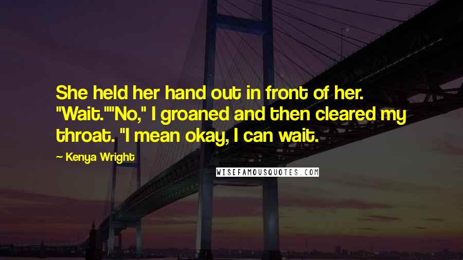 """Kenya Wright Quotes: She held her hand out in front of her. """"Wait.""""""""No,"""" I groaned and then cleared my throat. """"I mean okay, I can wait."""