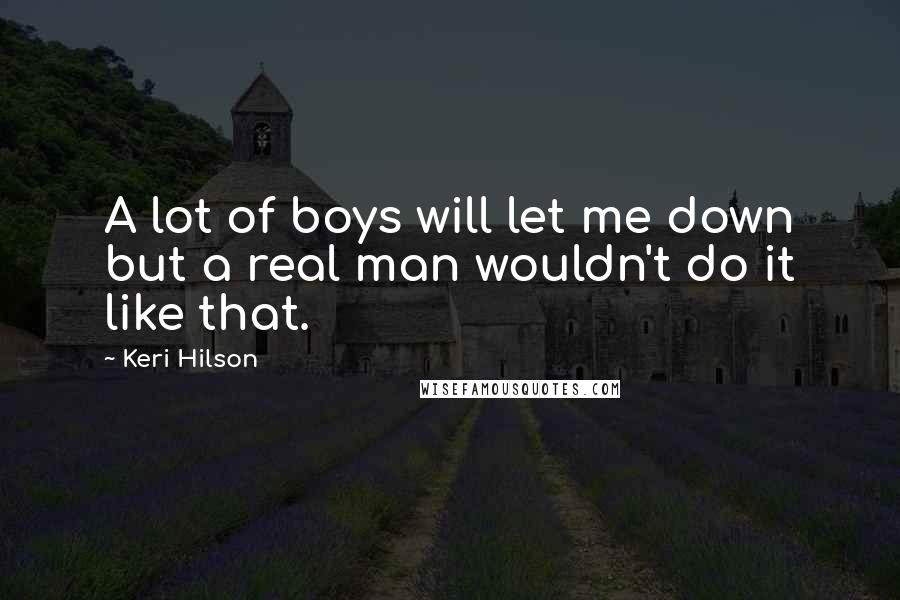 Keri Hilson Quotes: A lot of boys will let me down but a real man wouldn't do it like that.