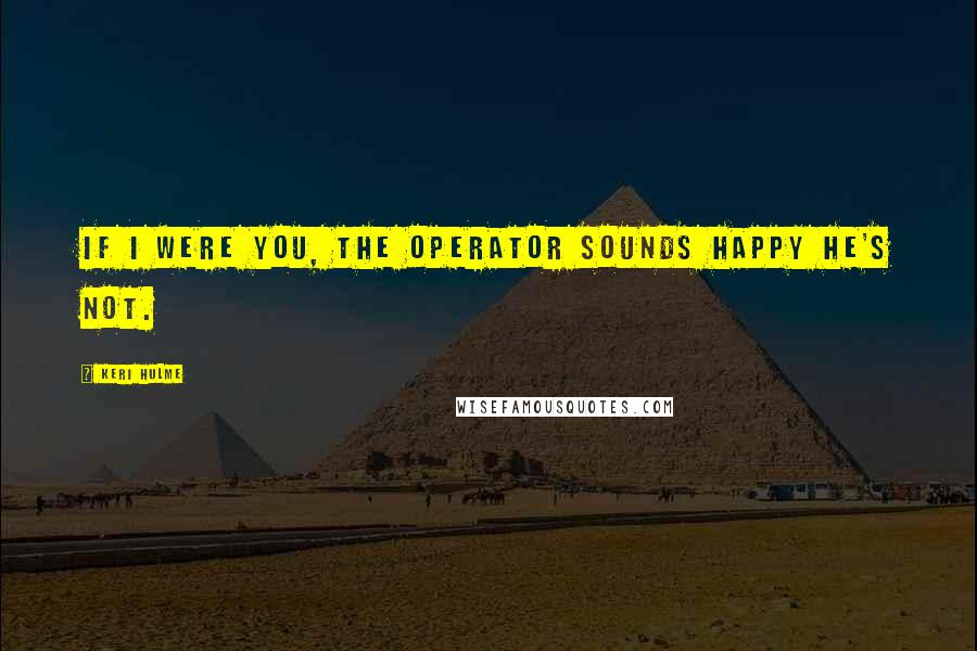 Keri Hulme Quotes: If I were you, the operator sounds happy he's not.
